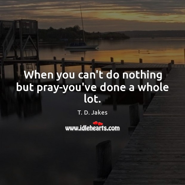 Image, When you can't do nothing but pray-you've done a whole lot.