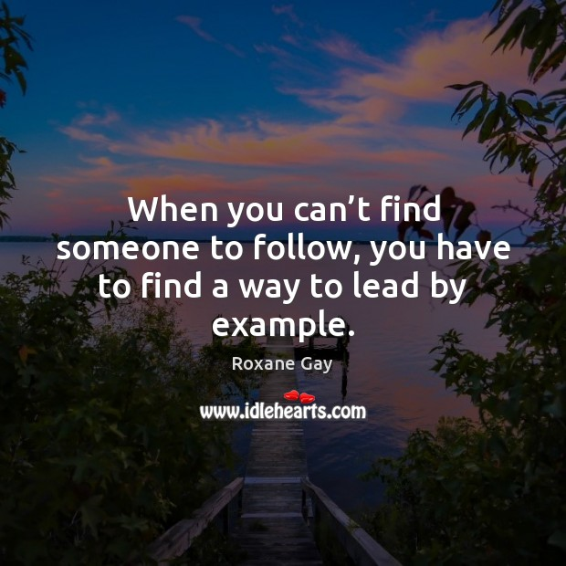 When you can't find someone to follow, you have to find a way to lead by example. Image