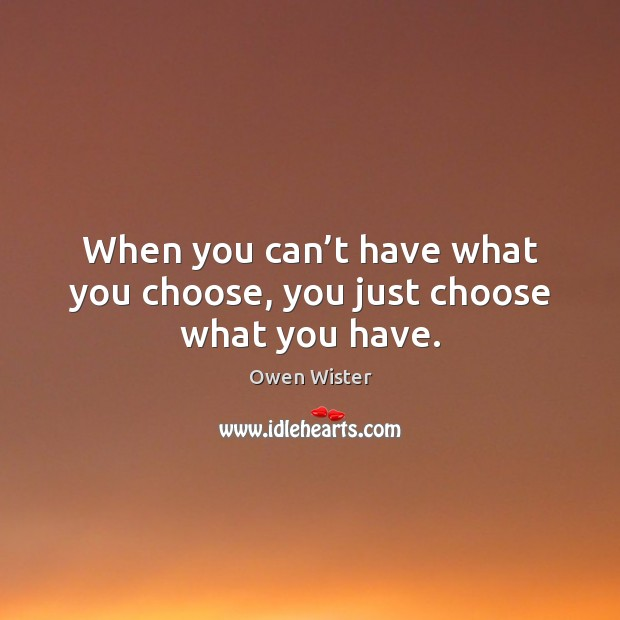 When you can't have what you choose, you just choose what you have. Image