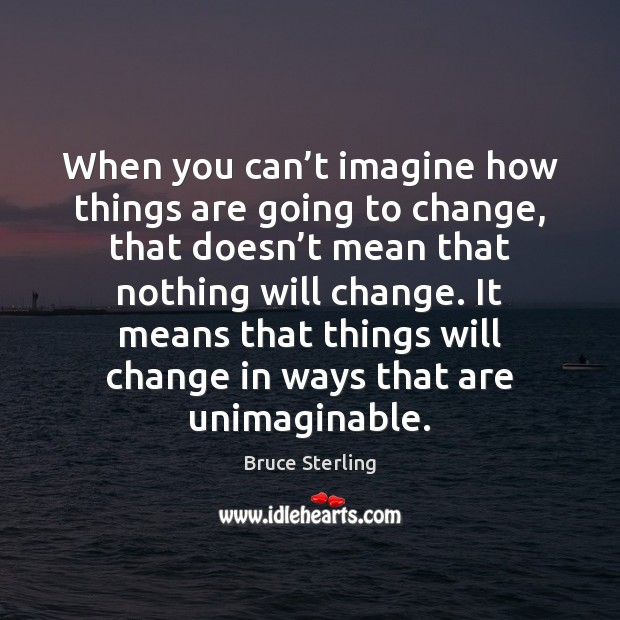 When you can't imagine how things are going to change, that Bruce Sterling Picture Quote