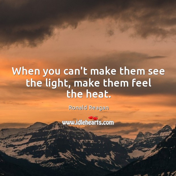 Image, When you can't make them see the light, make them feel the heat.