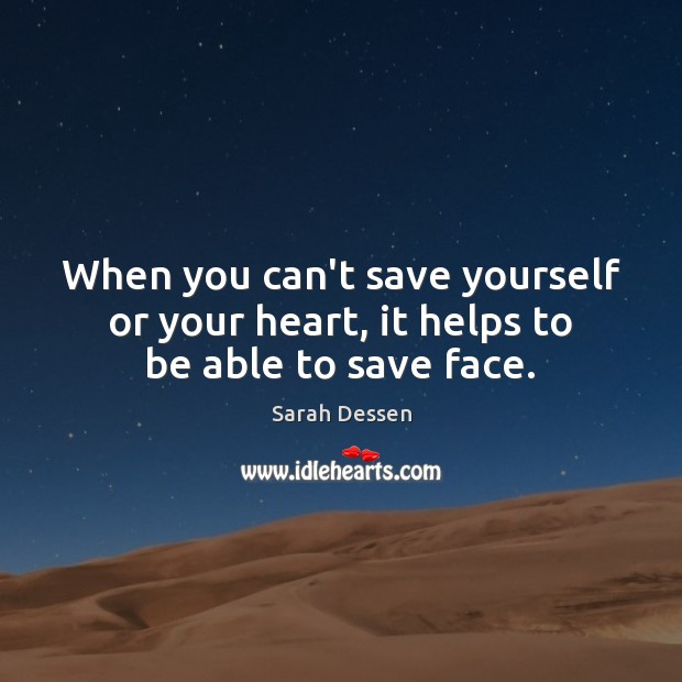 When you can't save yourself or your heart, it helps to be able to save face. Image