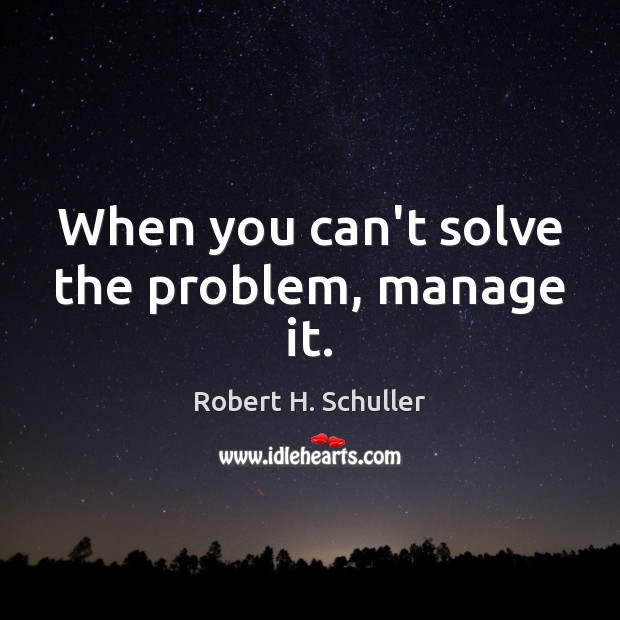 When you can't solve the problem, manage it. Robert H. Schuller Picture Quote
