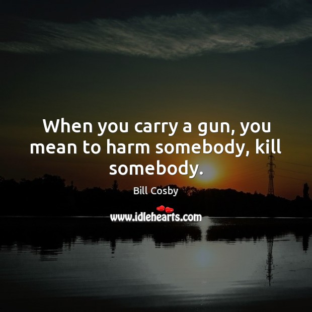 When you carry a gun, you mean to harm somebody, kill somebody. Image