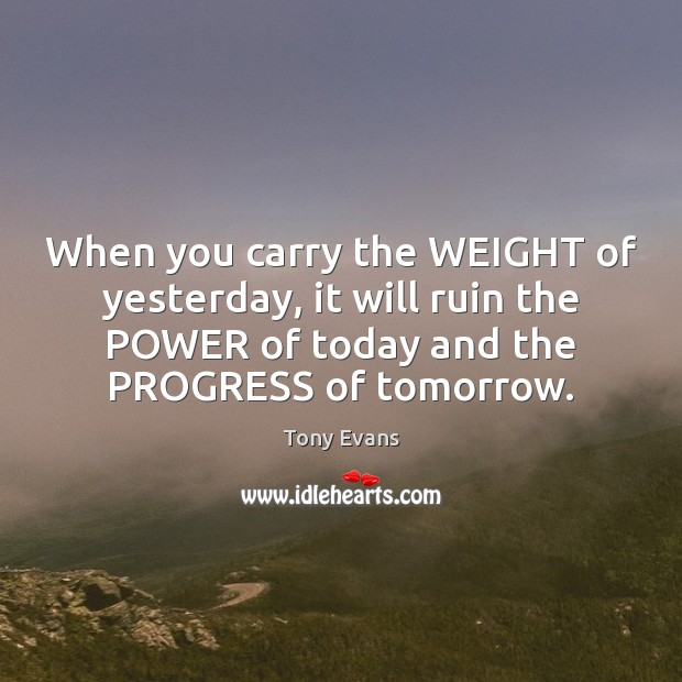 When you carry the WEIGHT of yesterday, it will ruin the POWER Tony Evans Picture Quote