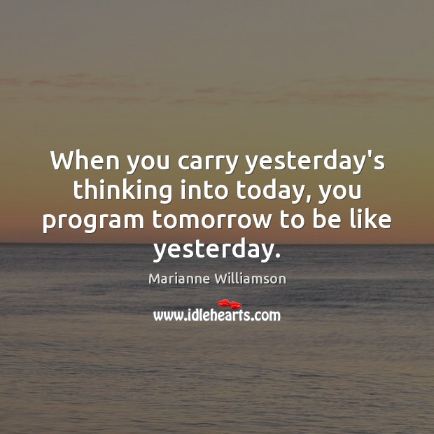 When you carry yesterday's thinking into today, you program tomorrow to be like yesterday. Marianne Williamson Picture Quote