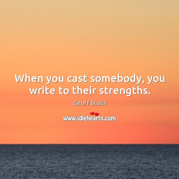 When you cast somebody, you write to their strengths. Image