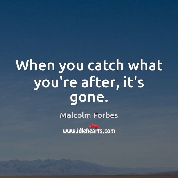 When you catch what you're after, it's gone. Malcolm Forbes Picture Quote