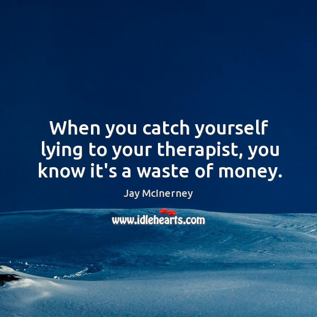 When you catch yourself lying to your therapist, you know it's a waste of money. Jay McInerney Picture Quote