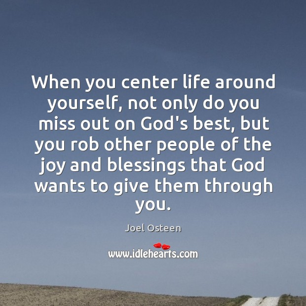 When you center life around yourself, not only do you miss out Image