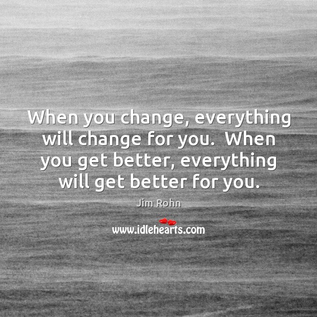 Image, When you change, everything will change for you.  When you get better,