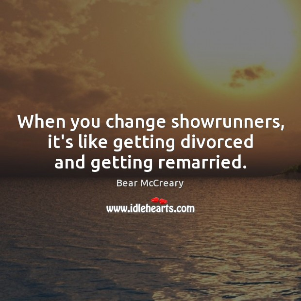 Image, When you change showrunners, it's like getting divorced and getting remarried.