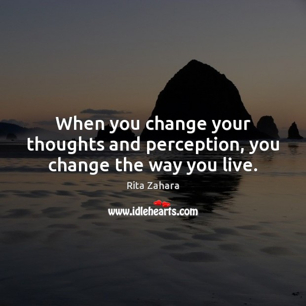 When you change your thoughts and perception, you change the way you live. Rita Zahara Picture Quote