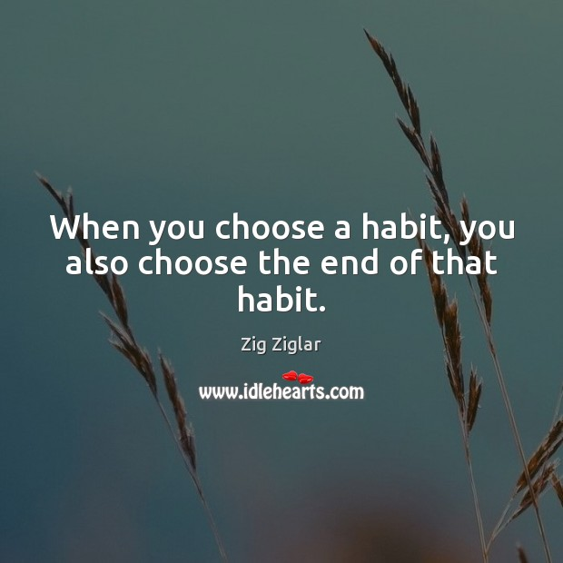 When you choose a habit, you also choose the end of that habit. Image