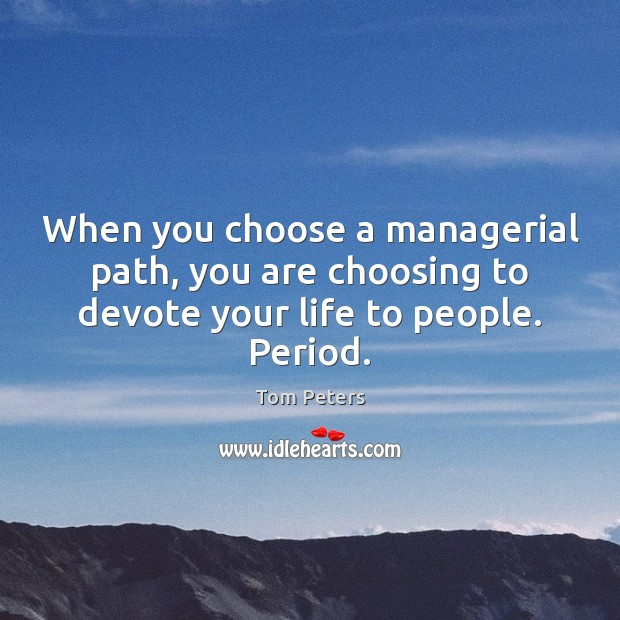 When you choose a managerial path, you are choosing to devote your life to people. Period. Image