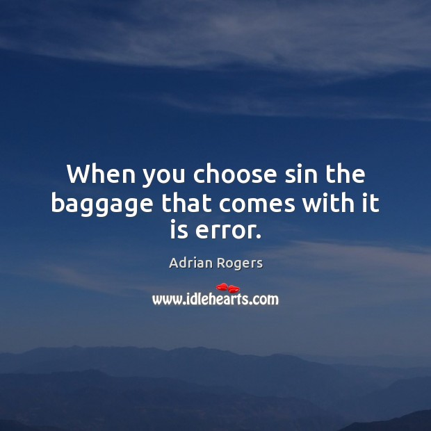 When you choose sin the baggage that comes with it is error. Adrian Rogers Picture Quote