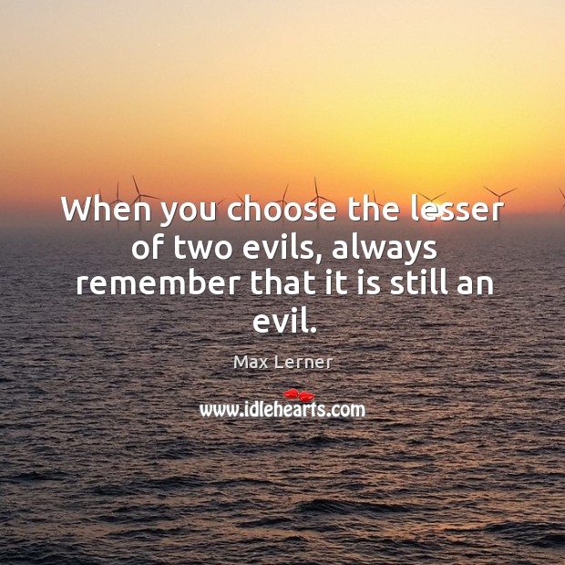 When you choose the lesser of two evils, always remember that it is still an evil. Max Lerner Picture Quote