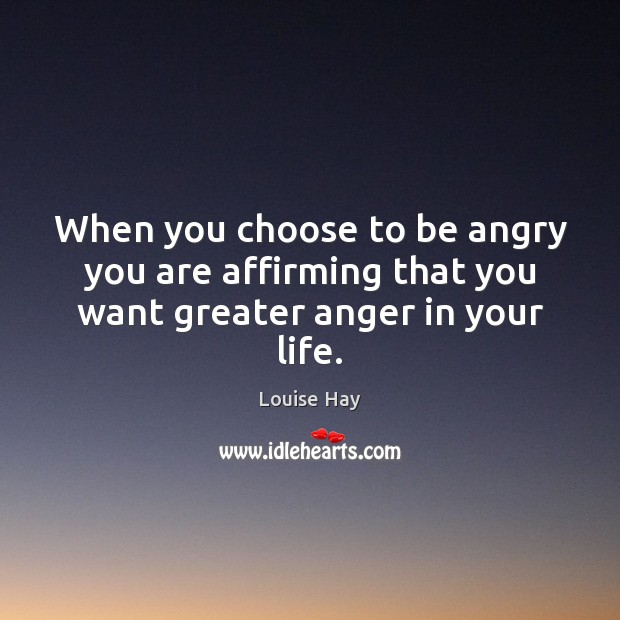 When you choose to be angry you are affirming that you want greater anger in your life. Louise Hay Picture Quote