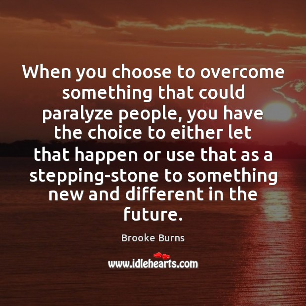 When you choose to overcome something that could paralyze people, you have Image