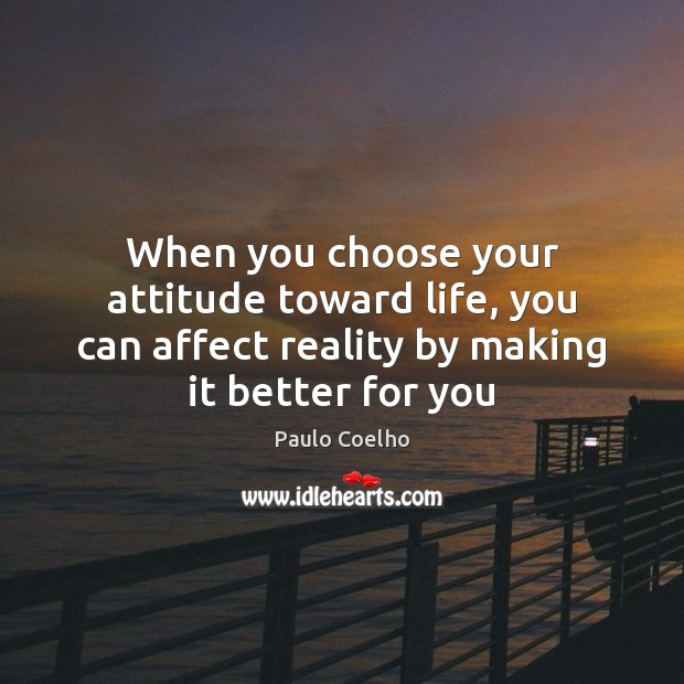 Image, When you choose your attitude toward life, you can affect reality by
