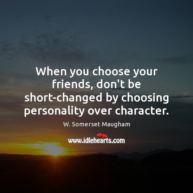When you choose your friends, don't be short-changed by choosing personality over Image