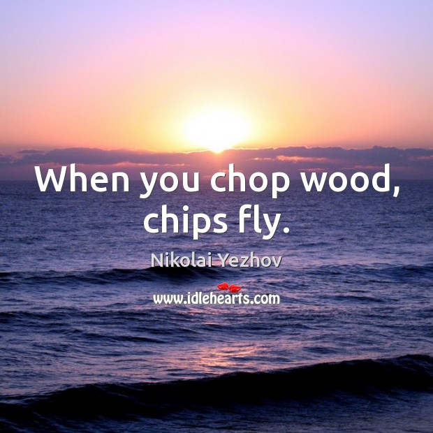 When you chop wood, chips fly. Image