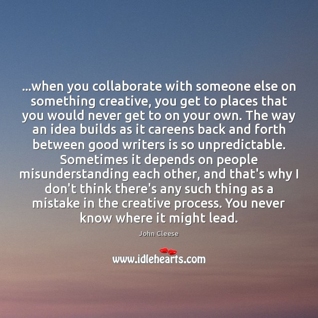 …when you collaborate with someone else on something creative, you get to Image