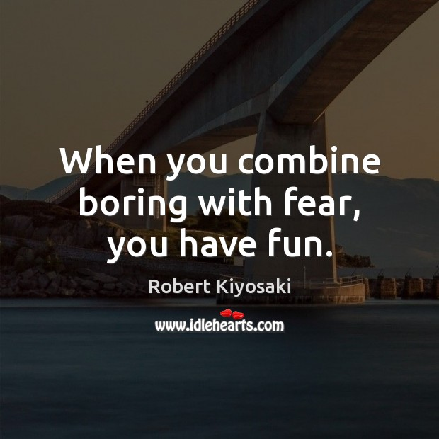 When you combine boring with fear, you have fun. Image