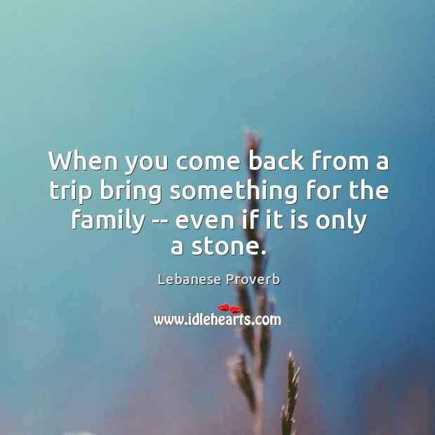 When you come back from a trip bring something for the family Lebanese Proverbs Image