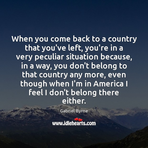 When you come back to a country that you've left, you're in Gabriel Byrne Picture Quote