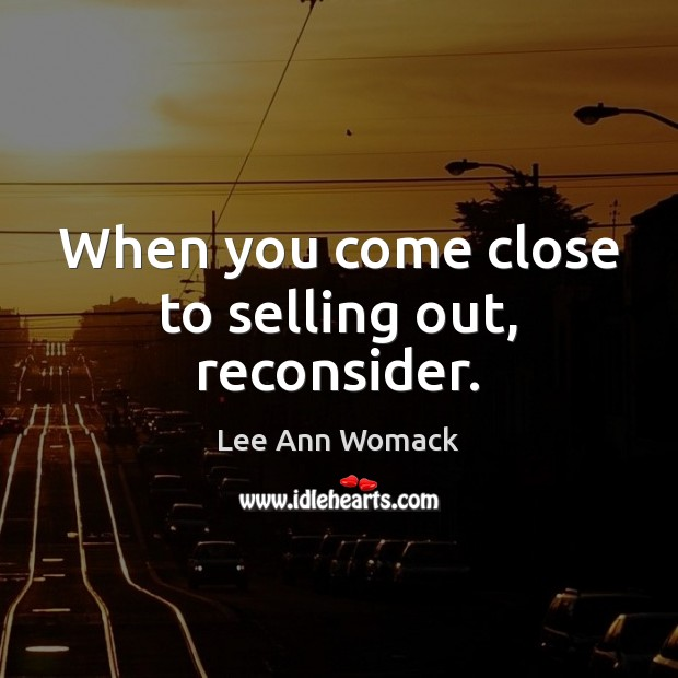 When you come close to selling out, reconsider. Lee Ann Womack Picture Quote