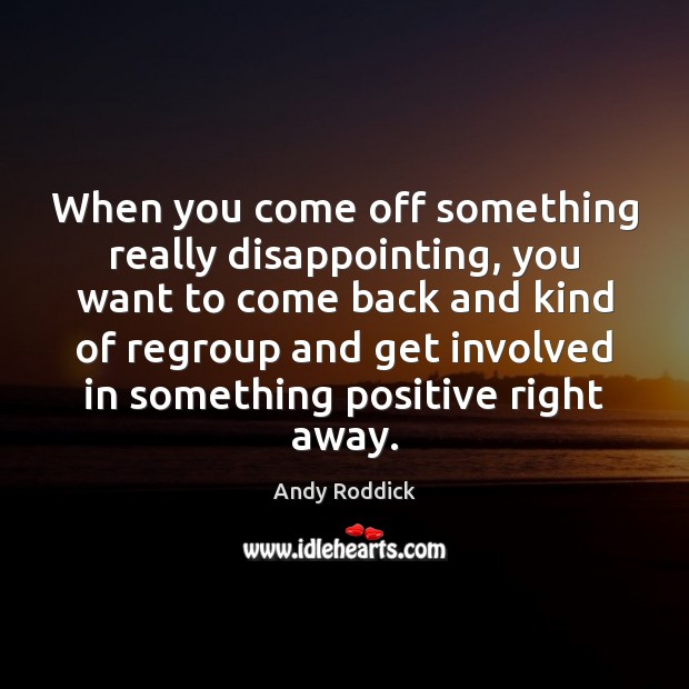 When you come off something really disappointing, you want to come back Andy Roddick Picture Quote