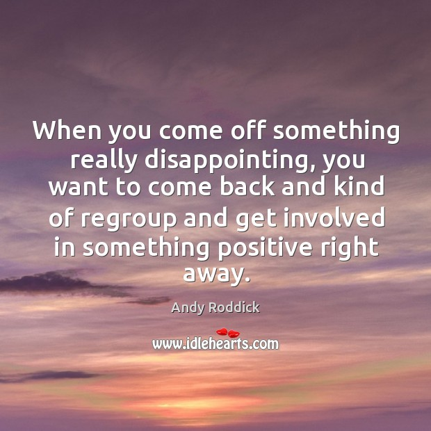 When you come off something really disappointing, you want to come back and kind of regroup Andy Roddick Picture Quote