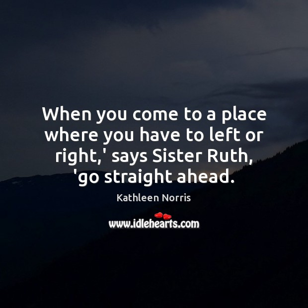 Kathleen Norris Picture Quote image saying: When you come to a place where you have to left or