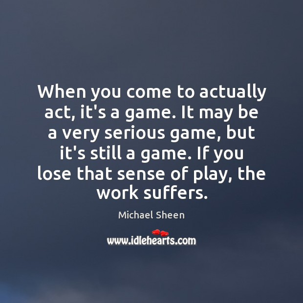 When you come to actually act, it's a game. It may be Image