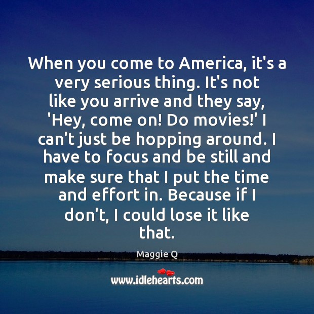 When you come to America, it's a very serious thing. It's not Maggie Q Picture Quote