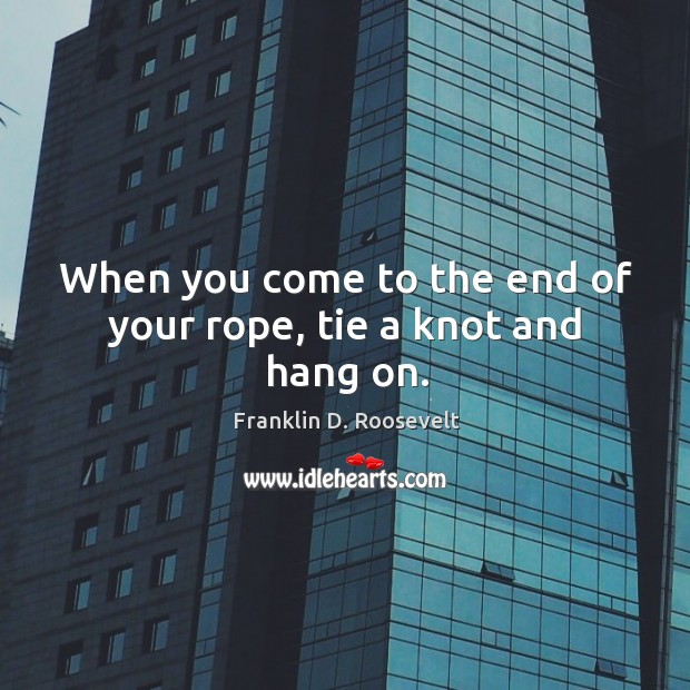 When you come to the end of your rope, tie a knot and hang on. Image