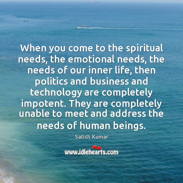 When you come to the spiritual needs, the emotional needs, the needs Satish Kumar Picture Quote