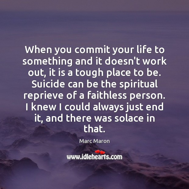When you commit your life to something and it doesn't work out, Marc Maron Picture Quote