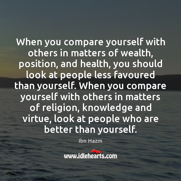 When you compare yourself with others in matters of wealth, position, and Image