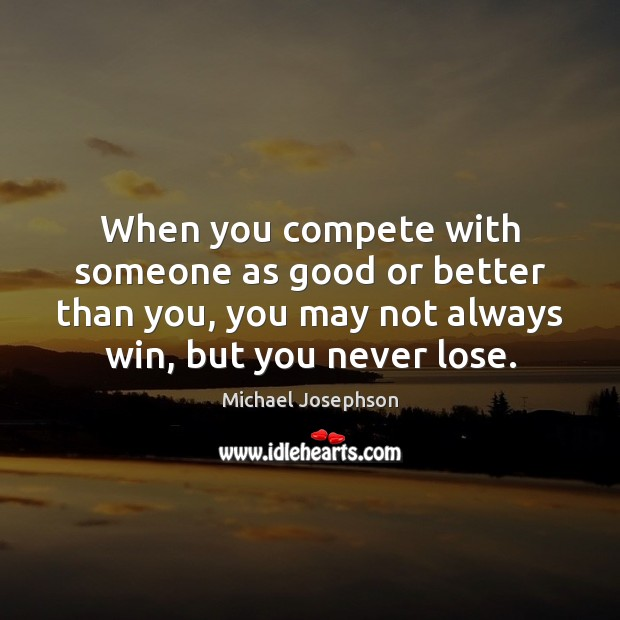 When you compete with someone as good or better than you, you Image