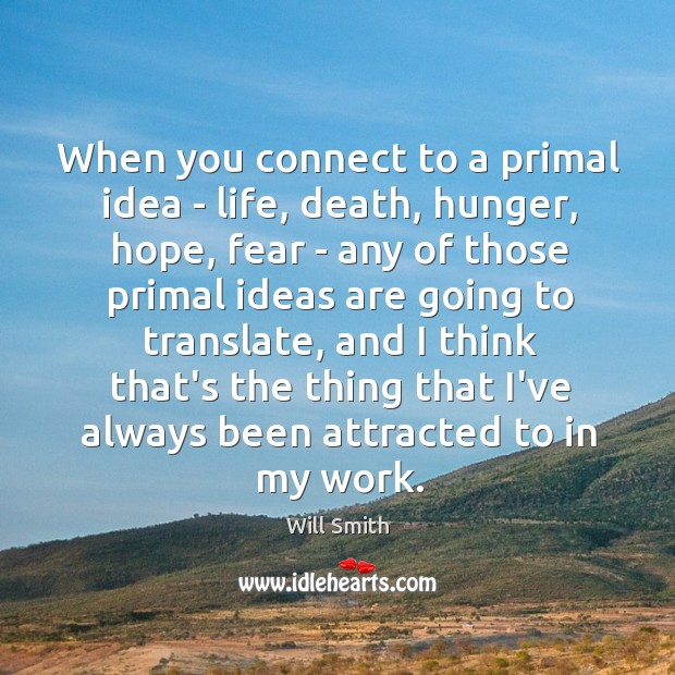 When you connect to a primal idea – life, death, hunger, hope, Image
