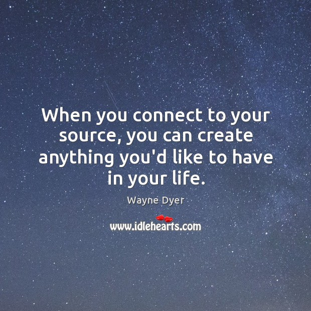 When you connect to your source, you can create anything you'd like to have in your life. Image