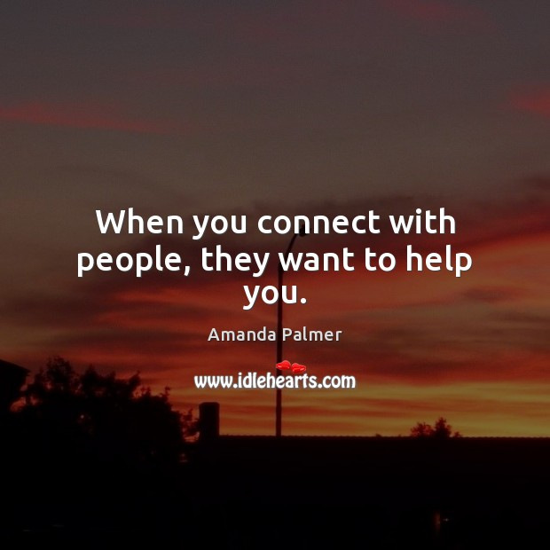 Image, When you connect with people, they want to help you.