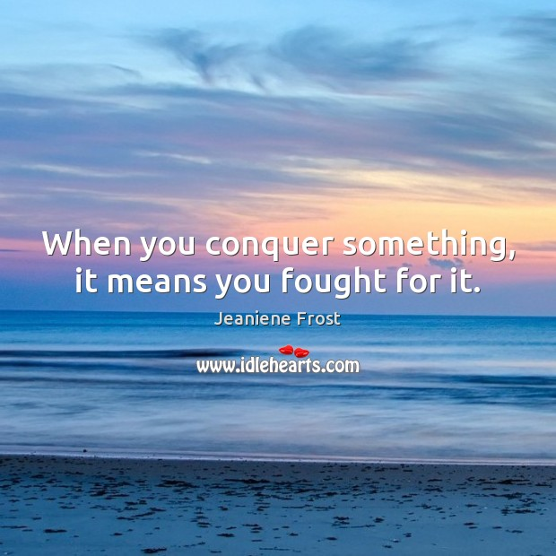 Image, When you conquer something, it means you fought for it.