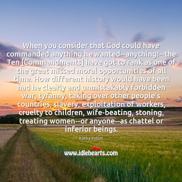 When you consider that God could have commanded anything he wanted–anything!–the Katha Pollitt Picture Quote