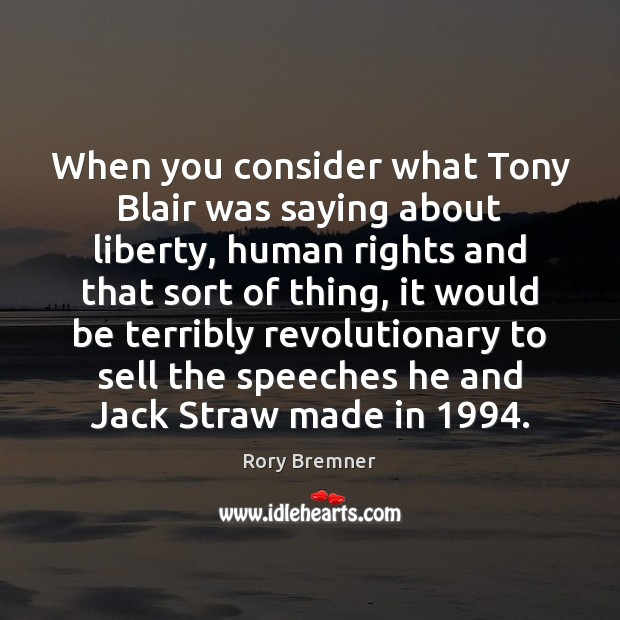When you consider what Tony Blair was saying about liberty, human rights Image