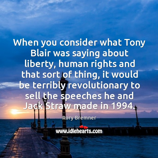 Image, When you consider what tony blair was saying about liberty, human rights and that sort of thing