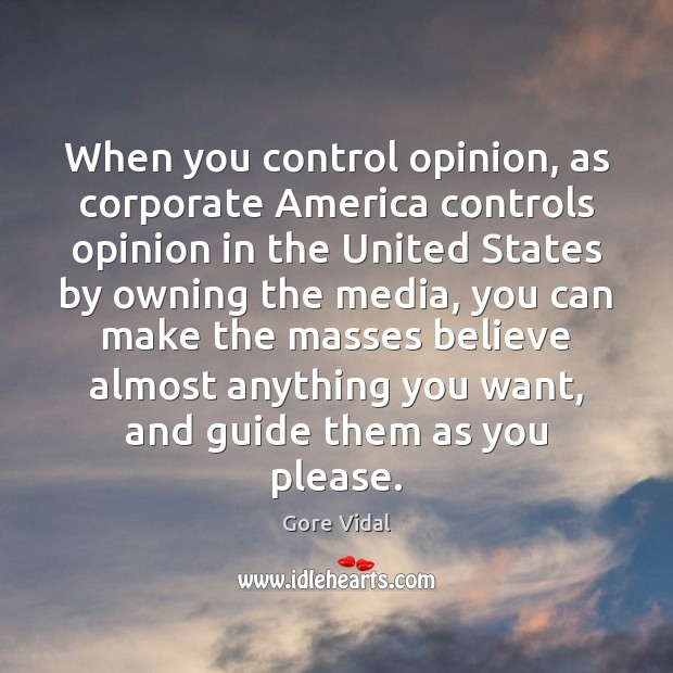 When you control opinion, as corporate America controls opinion in the United Image