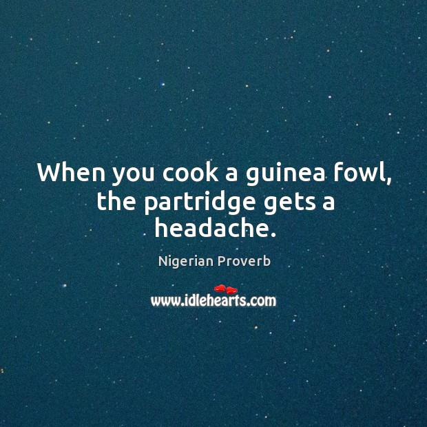 When you cook a guinea fowl, the partridge gets a headache. Nigerian Proverbs Image